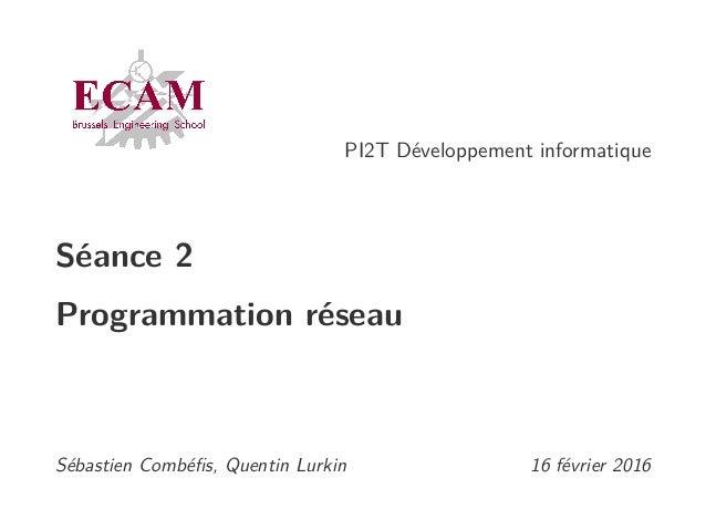 PI2T Développement informatique Séance 2 Programmation réseau Sébastien Combéfis, Quentin Lurkin 16 février 2016