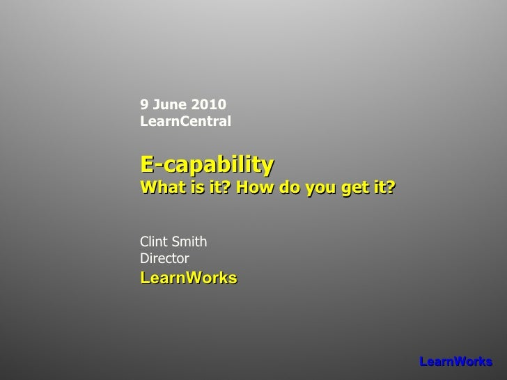 9 June 2010 LearnCentral E-capability What is it? How do you get it? Clint Smith Director LearnWorks