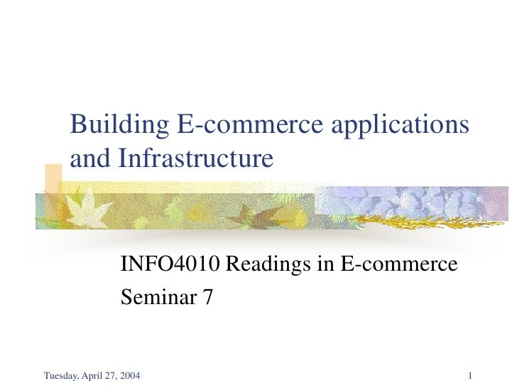 Tuesday, April 27, 2004<br />1<br />Building E-commerce applications and Infrastructure<br />INFO4010 Readings in E-commer...