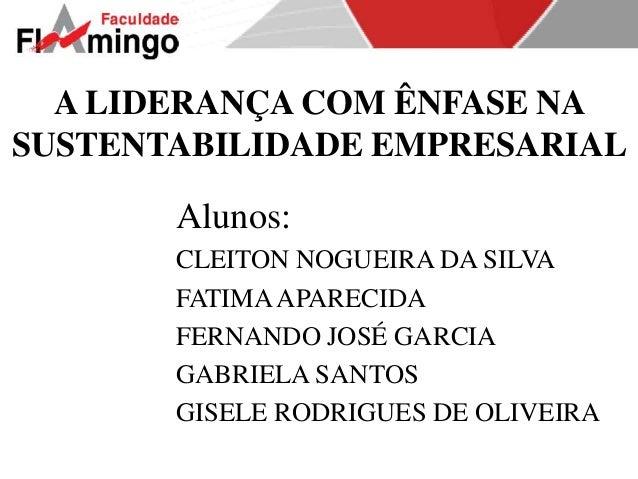 A LIDERANÇA COM ÊNFASE NA  SUSTENTABILIDADE EMPRESARIAL  Alunos:  CLEITON NOGUEIRA DA SILVA  FATIMA APARECIDA  FERNANDO JO...