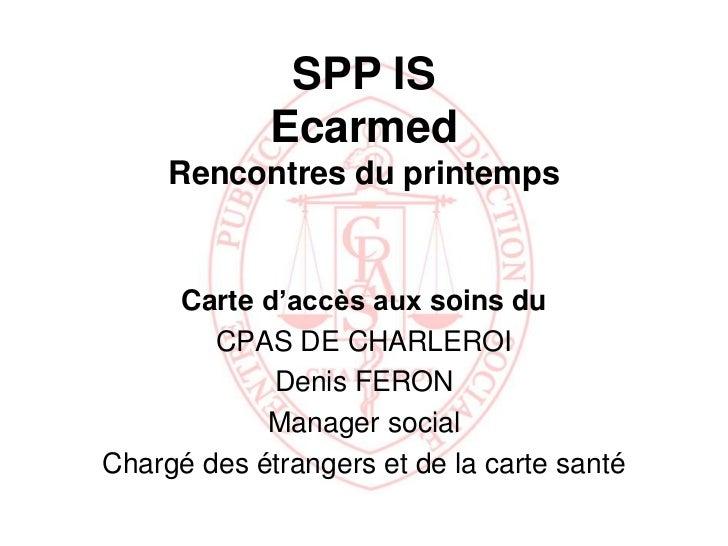 SPP IS             Ecarmed     Rencontres du printemps     Carte d'accès aux soins du        CPAS DE CHARLEROI            ...
