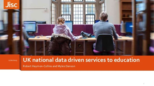 UK national data driven services to education Robert Haymon-Collins and Myles Danson 27/10/2015 1