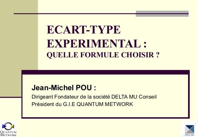ECART-TYPE EXPERIMENTAL : QUELLE FORMULE CHOISIR ?  Jean-Michel POU : Dirigeant Fondateur de la société DELTA MU Conseil P...