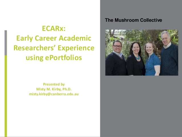 The Mushroom Collective ECARx: Early Career Academic Researchers' Experience using ePortfolios Presented by Misty M. Kirby...