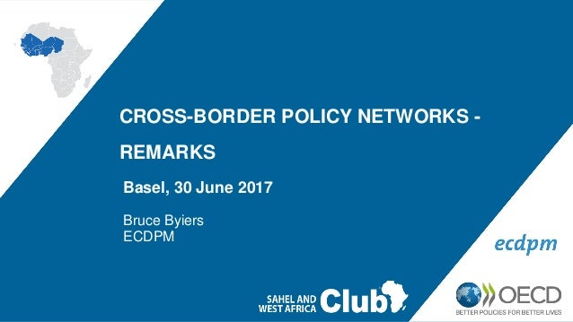 CROSS-BORDER POLICY NETWORKS - REMARKS Basel, 30 June 2017 Bruce Byiers ECDPM