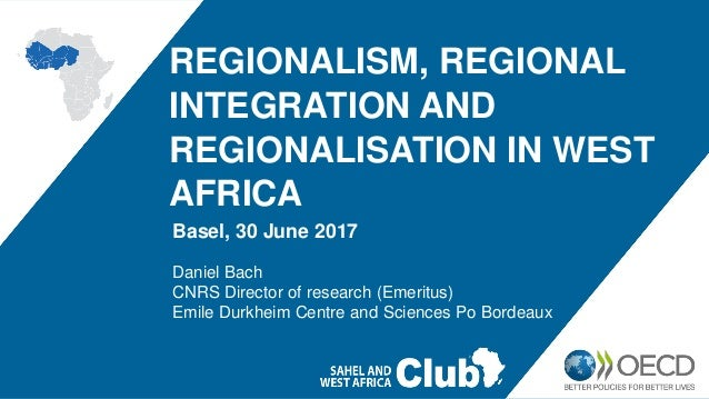 REGIONALISM, REGIONAL INTEGRATION AND REGIONALISATION IN WEST AFRICA Basel, 30 June 2017 Daniel Bach CNRS Director of rese...