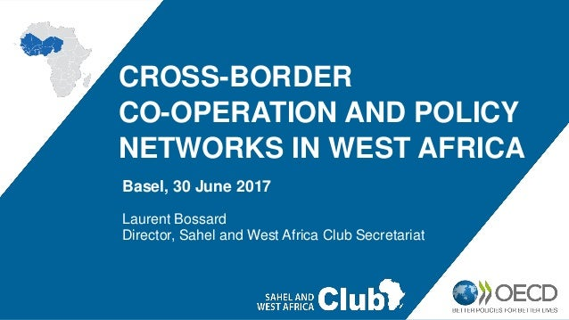 CROSS-BORDER CO-OPERATION AND POLICY NETWORKS IN WEST AFRICA Basel, 30 June 2017 Laurent Bossard Director, Sahel and West ...