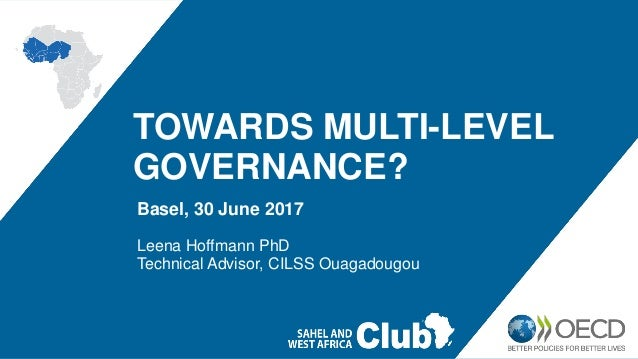 TOWARDS MULTI-LEVEL GOVERNANCE? Basel, 30 June 2017 Leena Hoffmann PhD Technical Advisor, CILSS Ouagadougou
