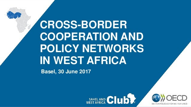 CROSS-BORDER COOPERATION AND POLICY NETWORKS IN WEST AFRICA Basel, 30 June 2017