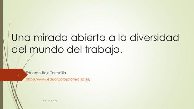 Una mirada abierta a la diversidad del mundo del trabajo. Eduardo Rojo Torrecilla. http://www.eduardorojotorrecilla.es/ EC...