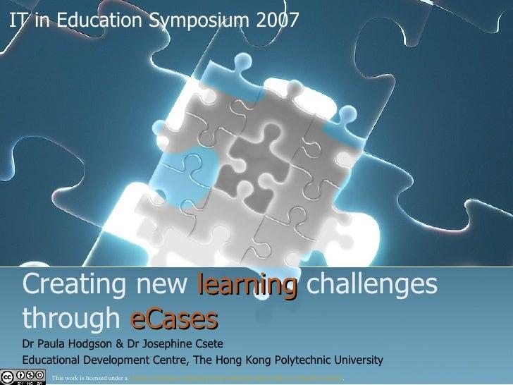 Creating new  learning  challenges through  eCases   Dr Paula Hodgson & Dr Josephine Csete   Educational Development Centr...