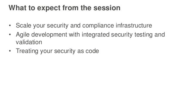 What to expect from the session • Scale your security and compliance infrastructure • Agile development with integrated se...