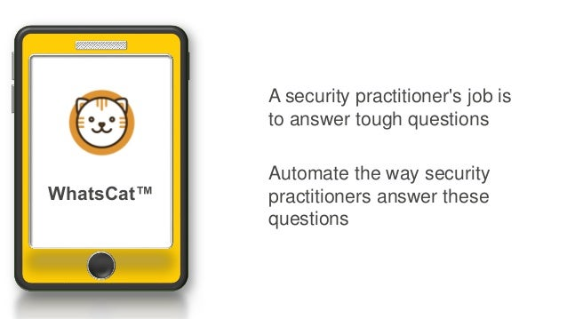 A security practitioner's job is to answer tough questions Automate the way security practitioners answer these questions ...