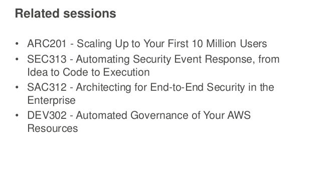 Related sessions • ARC201 - Scaling Up to Your First 10 Million Users • SEC313 - Automating Security Event Response, from ...