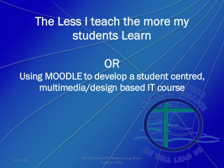 The Less I teach the more my students Learn OR Using MOODLE to develop a student centred, multimedia/design based IT cours...