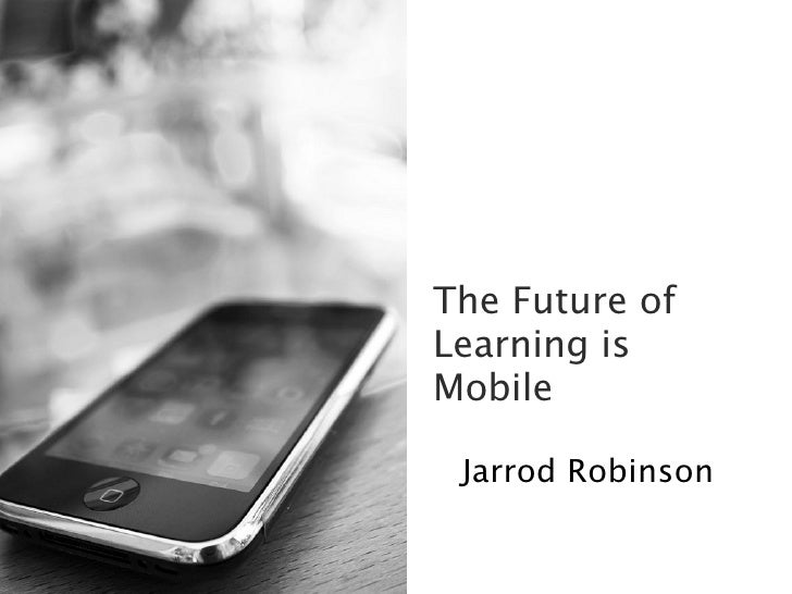The Future ofLearning isMobile Jarrod Robinson