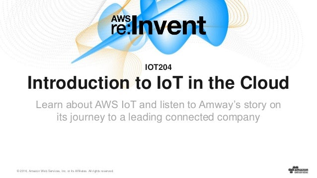 © 2016, Amazon Web Services, Inc. or its Affiliates. All rights reserved. IOT204 Introduction to IoT in the Cloud Learn ab...
