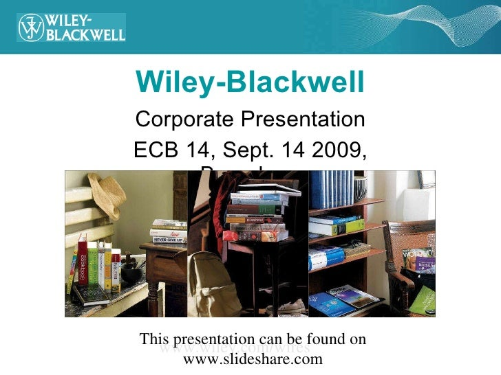 Wiley-Blackwell Corporate Presentation ECB 14, Sept. 14 2009, Barcelona www.wiley.com/wires This presentation can be found...