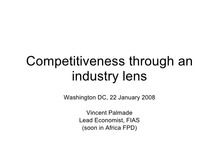 Competitiveness through an industry lens Washington DC, 22 January 2008 Vincent Palmade Lead Economist, FIAS (soon in Afri...