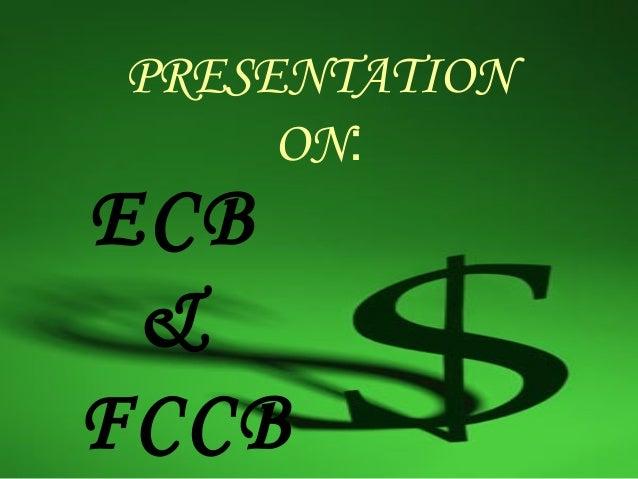 PRESENTATION     ON:ECB &FCCB