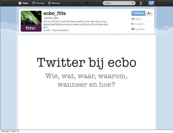 Twitter bij ecbo                       Wie, wat, waar, waarom,                          wanneer en hoe?dinsdag 17 april 12