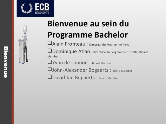 Bienvenue Bienvenue au sein du Programme Bachelor Alain Fronteau : Directeur du Programme Paris Dominique Atlan : Direct...