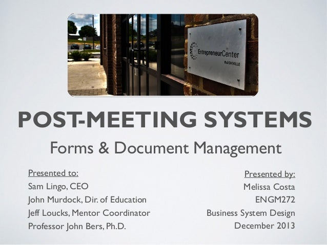 POST -MEETING SYSTEMS Forms & Document Management Presented to: Sam Lingo, CEO John Murdock, Dir. of Education Jeff Loucks...