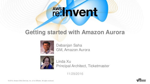 © 2016, Amazon Web Services, Inc. or its Affiliates. All rights reserved. Debanjan Saha GM, Amazon Aurora 11/29/2016 Getti...