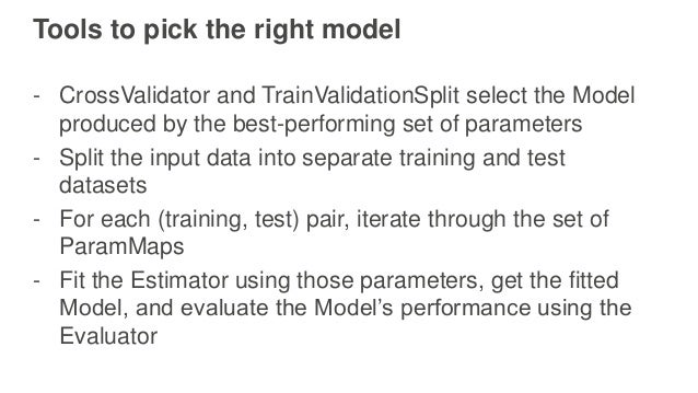 Tools to pick the right model - CrossValidator and TrainValidationSplit select the Model produced by the best-performing s...