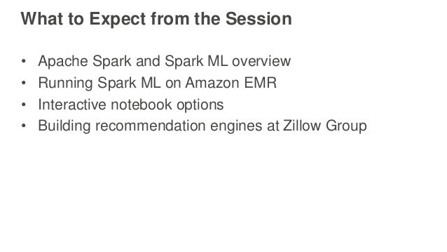 What to Expect from the Session • Apache Spark and Spark ML overview • Running Spark ML on Amazon EMR • Interactive notebo...