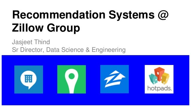 Recommendation Systems @ Zillow Group Jasjeet Thind Sr Director, Data Science & Engineering