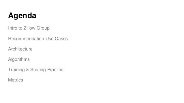 Agenda Intro to Zillow Group Recommendation Use Cases Architecture Algorithms Training & Scoring Pipeline Metrics