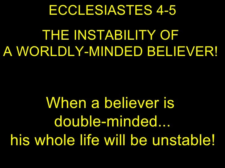 ECCLESIASTES 4-5 THE INSTABILITY OF  A WORLDLY-MINDED BELIEVER!  When a believer is  double-minded...  his whole life will...