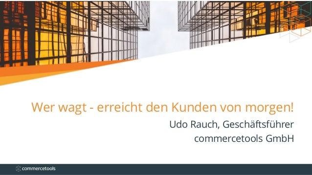 Wer wagt - erreicht den Kunden von morgen! Udo Rauch, Geschäftsführer commercetools GmbH