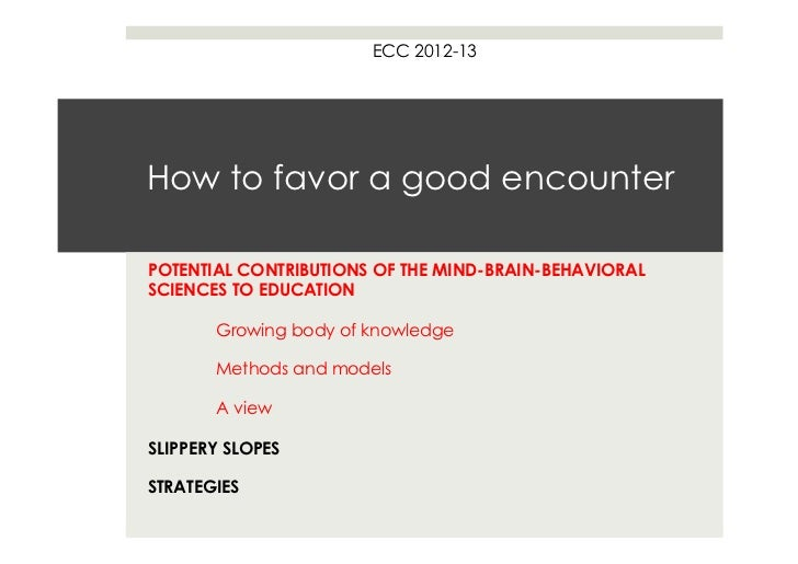 ECC 2012-13How to favor a good encounterPOTENTIAL CONTRIBUTIONS OF THE MIND-BRAIN-BEHAVIORALSCIENCES TO EDUCATION       Gr...
