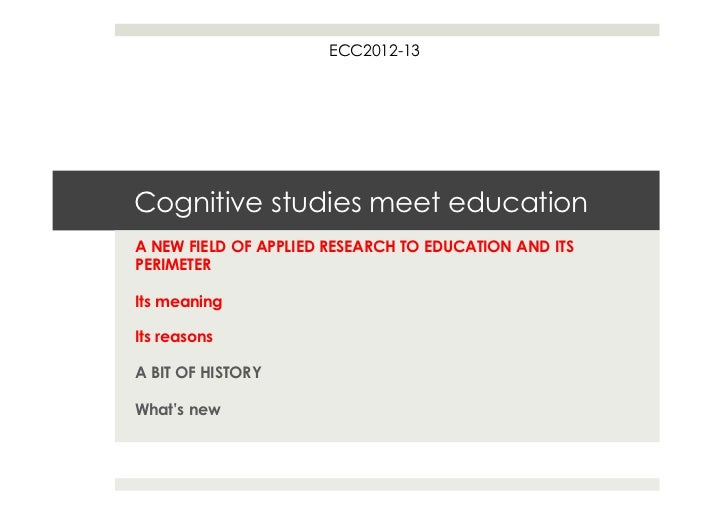 ECC2012-13Cognitive studies meet educationA NEW FIELD OF APPLIED RESEARCH TO EDUCATION AND ITSPERIMETERIts meaningIts reas...
