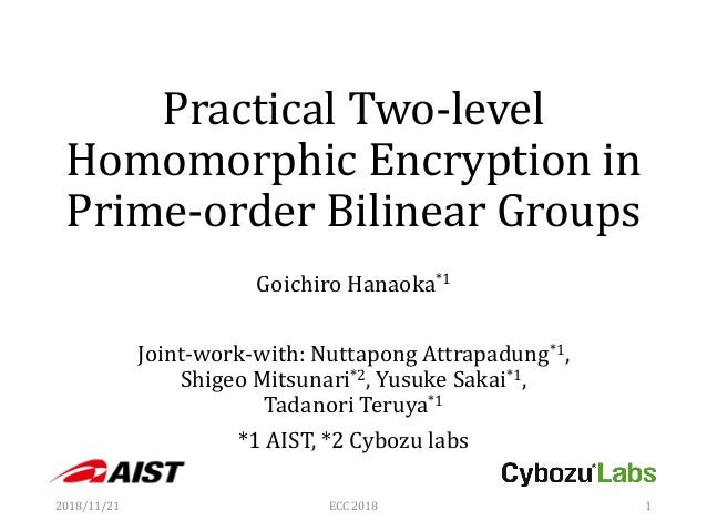 Practical Two-level Homomorphic Encryption in Prime-order Bilinear Groups Goichiro Hanaoka*1 Joint-work-with: Nuttapong At...