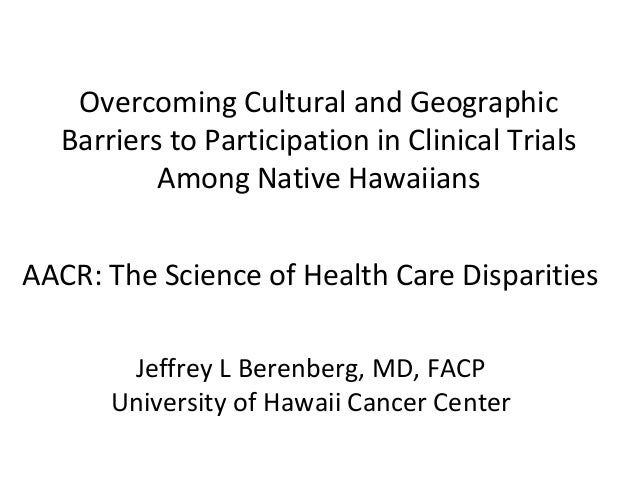 Overcoming Cultural and Geographic Barriers to Participation in Clinical Trials Among Native Hawaiians AACR: The Science o...