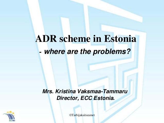 ©Tarbijakaitseamet  ADR scheme in Estonia  -where are the problems?  Mrs. KristinaVaksmaa-Tammaru  Director, ECC Estonia.