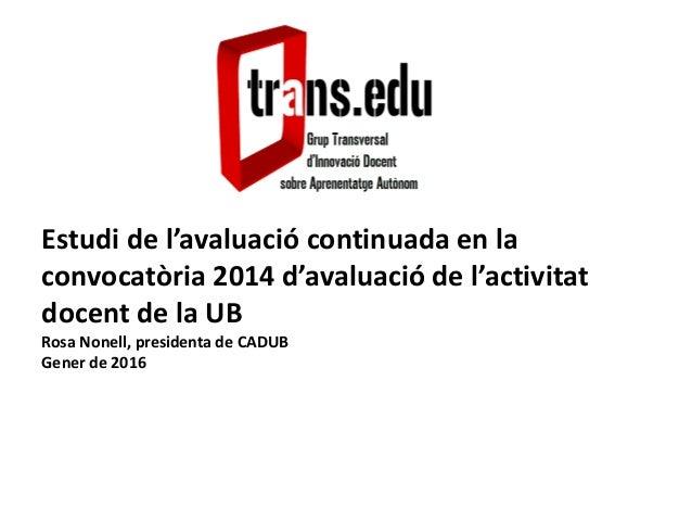 Estudi de l'avaluació continuada en la convocatòria 2014 d'avaluació de l'activitat docent de la UB Rosa Nonell, president...