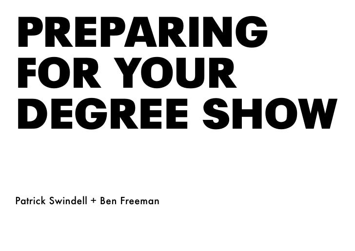PREPARING FOR YOUR DEGREE SHOW Patrick Swindell + Ben Freeman