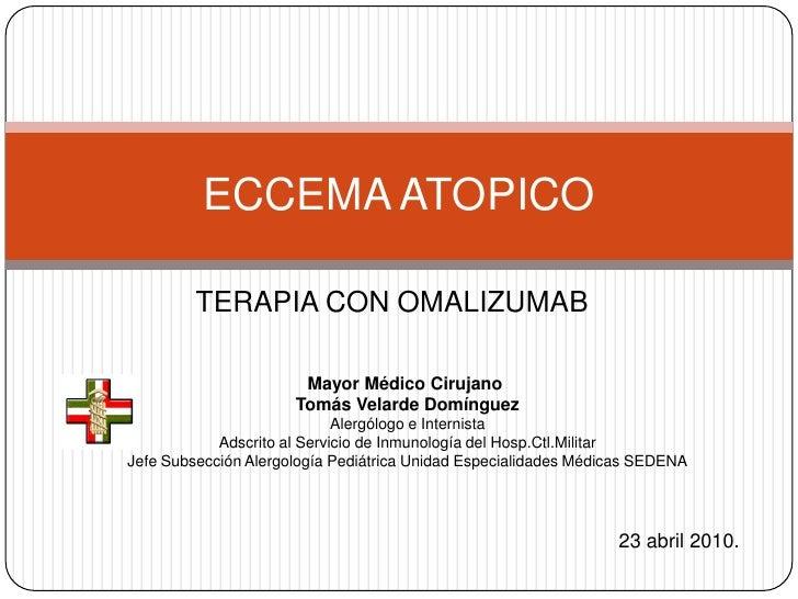 TERAPIA CON OMALIZUMAB<br />ECCEMA ATOPICO <br />Mayor Médico Cirujano <br />Tomás Velarde Domínguez<br />Alergólogo e Int...