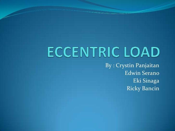ECCENTRIC LOAD<br />By : CrystinPanjaitan<br />Edwin Serano<br />EkiSinaga<br />Ricky Bancin<br />