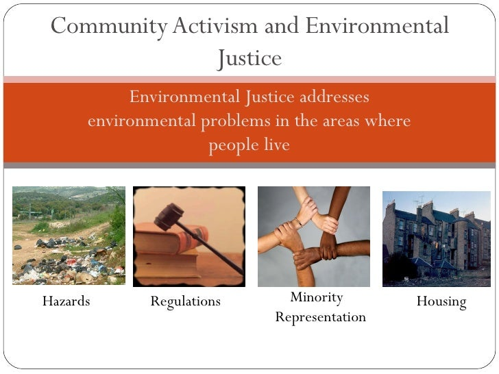 Environmental Justice addresses environmental problems in the areas where people live Community Activism and Environmental...
