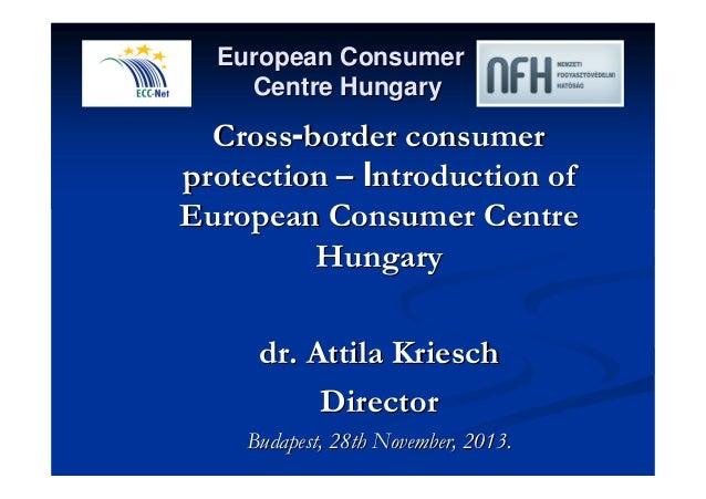 European Consumer  Centre Hungary  Cross-border consumer  protection –– Introduction of  European Consumer Centre  Hungary...