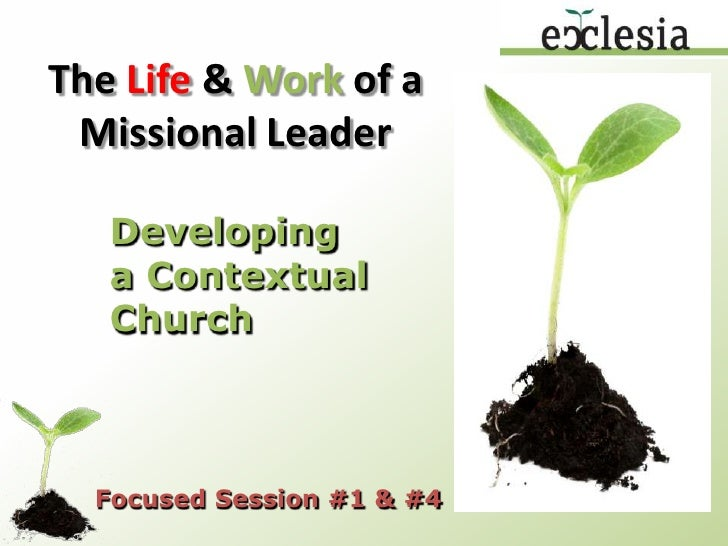 The Life & Work of a Missional Leader<br />Developing a Contextual Church<br />Focused Session #1 & #4<br />