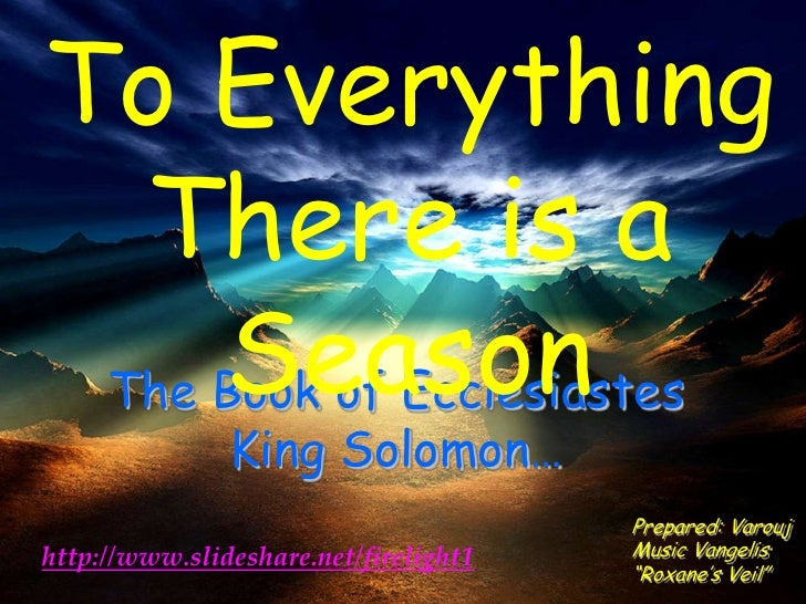 To Everything  There is a     Season The Book of Ecclesiastes               King Solomon…                                 ...
