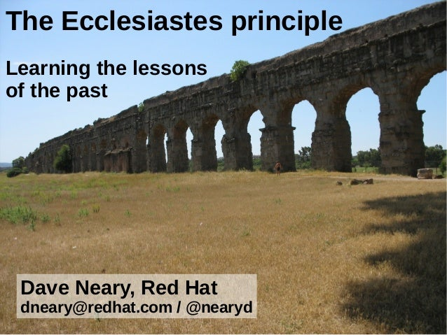The Ecclesiastes principle Learning the lessons of the past  Dave Neary, Red Hat dneary@redhat.com / @nearyd