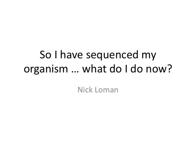 So I have sequenced my organism … what do I do now? Nick Loman