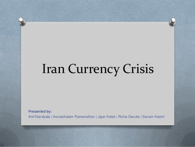Iran Currency Crisis Presented by: Anil Nandyala | Arunachalam Ramanathan | Jigar Kotak | Richa Daruka | Sonam Keshri